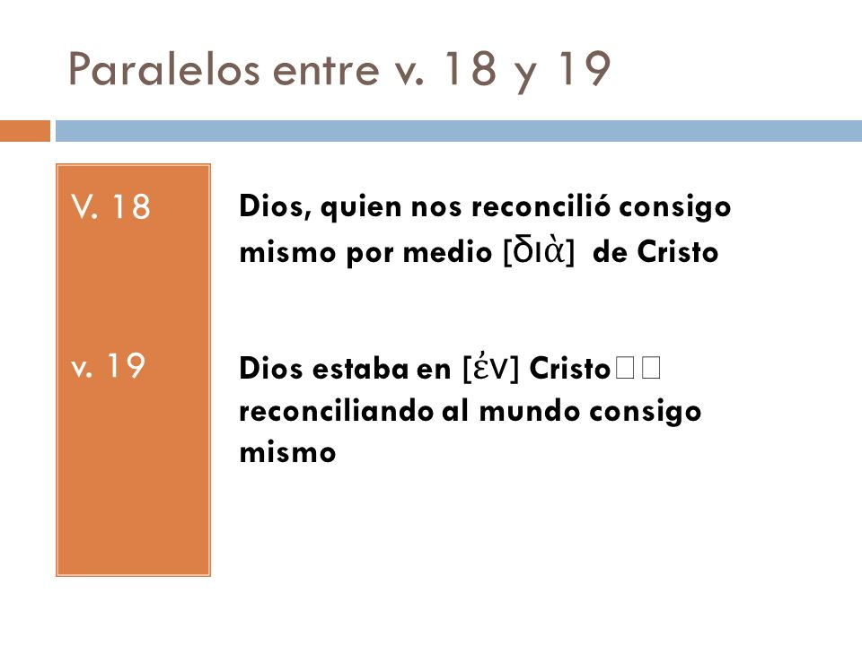 Paralelos entre v. 18 y 19 V. 18. v. 19. Dios, quien nos reconcilió consigo mismo por medio [διὰ] de Cristo.